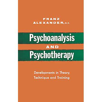 Psychoanalysis and Psychotherapy Developments in Theory Technique and Training by Alexander & Franz