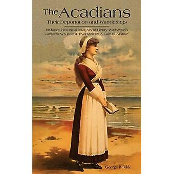 The Acadians The Historical Basis for Longfellows Poem of Evangeline by Bible & George P.