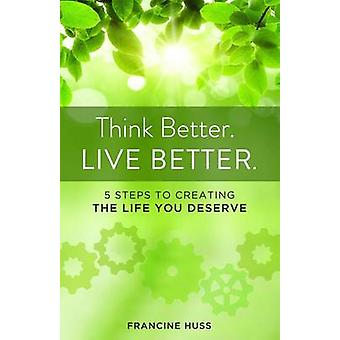 Think Better. Live Better. by Francine Huss