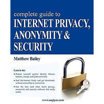 Complete Guide to Internet Privacy Anonymity  Security by Bailey & Matthew