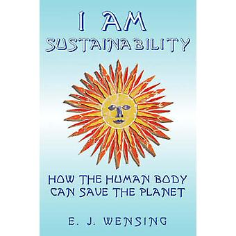I Am Sustainability How The Human Body Can Save The Planet by Wensing & Enrico J.