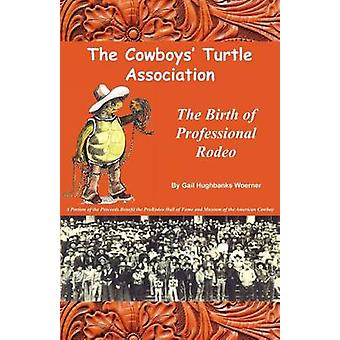 The Cowboys Turtle Association The Birth of Professional Rodeo by Woerner & Gail Hughbanks