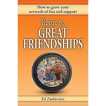 Retire to Great Friendships How to Grow Your Network of Fun and Support by Zinkiewicz & Ed