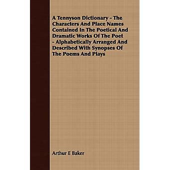 A Tennyson Dictionary  The Characters And Place Names Contained In The Poetical And Dramatic Works Of The Poet  Alphabetically Arranged And Described With Synopses Of The Poems And Plays by Baker & Arthur E