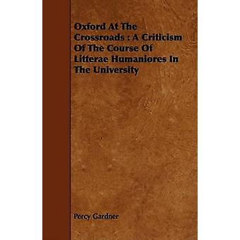 Oxford At The Crossroads  A Criticism Of The Course Of Litterae Humaniores In The University by Gardner & Percy