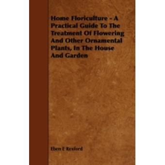 Home Floriculture  A Practical Guide To The Treatment Of Flowering And Other Ornamental Plants In The House And Garden by Rexford & Eben E