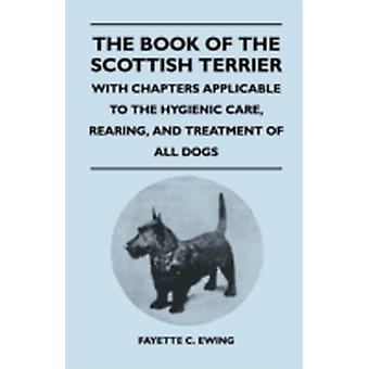 The Book Of The Scottish Terrier  With Chapters Applicable To The Hygienic Care Rearing And Treatment Of All Dogs by Ewing & Fayette C.