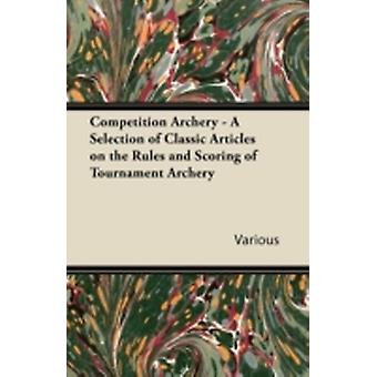 Competition Archery  A Selection of Classic Articles on the Rules and Scoring of Tournament Archery by Various