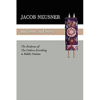 Judaism and Story The Evidence of the Fathers According to Rabbi Nathan by Neusner & Jacob