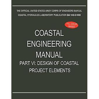 Coastal Engineering Manual Part VI Design of Coastal Project Elements EM 111021100 by U.S. Army Corps of Engineers
