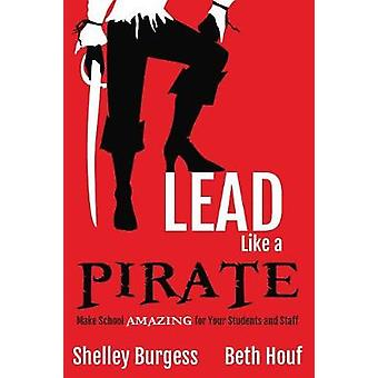 Lead Like a PIRATE Make School AMAZING for Your Students and Staff by Burgess & Shelley