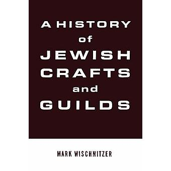 A History of Jewish Crafts and Guilds by Wischnitzer & Mark