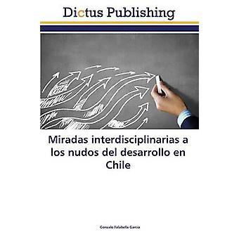 Miradas interdisciplinarias a los nudos del desarrollo en Chile by Falabella Garca Gonzalo