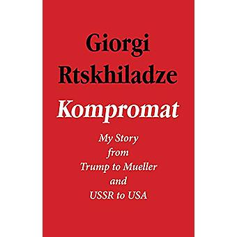 Kompromat - My Story from Trump to Mueller and USSR to USA by Giorgi R