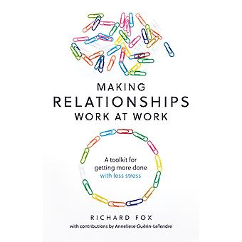 Making Relationships Work at Work by Richard Fox