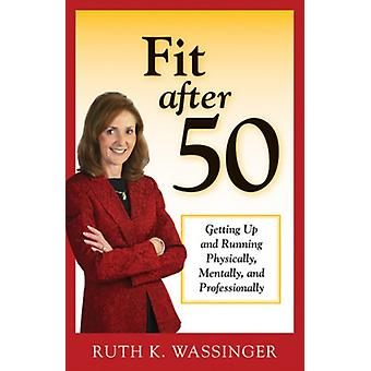 Fit after 50  Getting Up and Running Physically Mentally and Professionally by Ruth K Wassinger