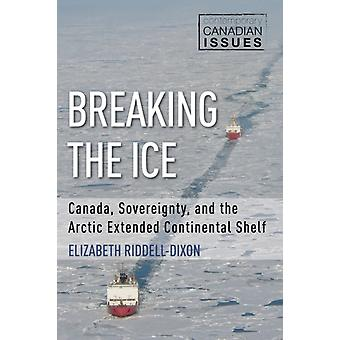 Breaking the Ice  Canada Sovereignty and the Arctic Extended Continental Shelf by Elizabeth Riddell Dixon & Foreword by John English