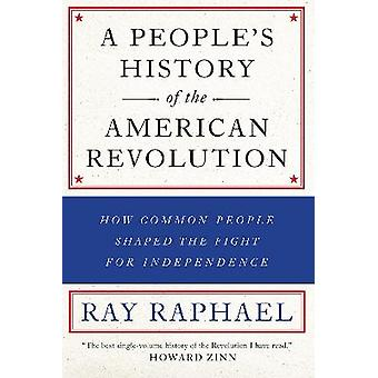 People's History of the American Revolution A  How Common People Shaped the Fight for Independence A People's History of the American Revolution