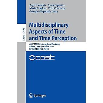 Multidisciplinary Aspects of Time and Time Perception  COST TD0904 International Workshop Athens Greece October 78 2010 Revised Selected Papers by Edited by Argiro Vatakis & Edited by Anna Esposito & Edited by Maria Giagkou & Edited by Fred A Cummins & Edited by Georgios Papadelis