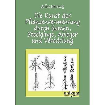Die Kunst Der Pflanzenvermehrung Durch Samen Stecklinge Ableger Und Veredelung door Hartwig & Julius