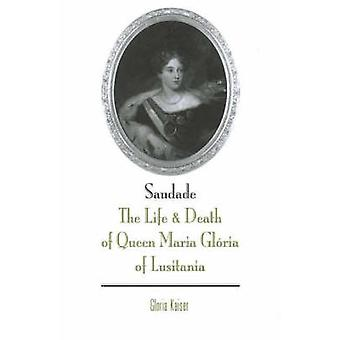 Saudade - The Life and Death of Queen Maria Gloria of Lusitania by Glo