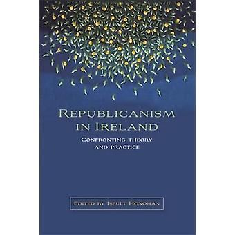 Republicanism in Ireland Confronting Theories and Traditions by Honohan & Iseult
