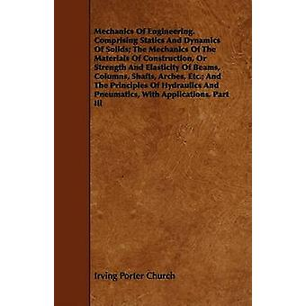 Mechanics of Engineering. Comprising Statics and Dynamics of Solids The Mechanics of the Materials of Construction or Strength and Elasticity of Bea by Church & Irving Porter