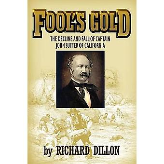 Fools Gold The Decline and Fall of Captain John Sutter of California by Dillon & Richard