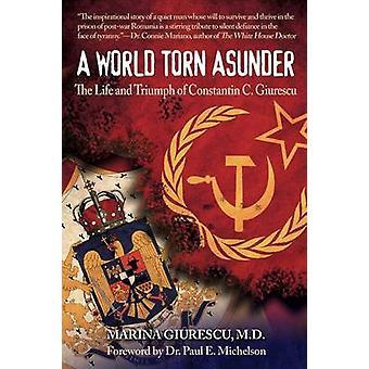 A World Torn Asunder The Life and Triumph of Constantin C. Giurescu by Giurescu & Marina