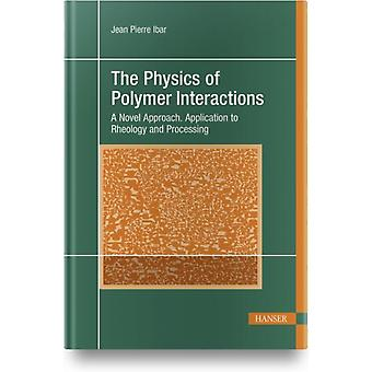 The Physics of Polymer Interactions  A Novel Approach. Application to Rheology and Processing by Jean Pierre Ibar