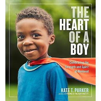 The Heart of a Boy - Celebrating the Strength and Spirit of Boyhood by