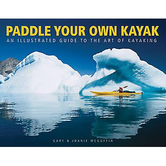 Paddle Your Own Kayak: An Illustrated Guide to the Art of Kayaking