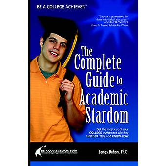 Be a College Achiever - The Complete Guide to Academic Stardom by Jame