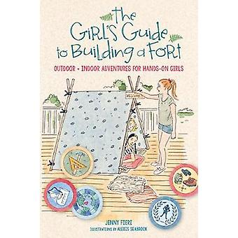 The Girl's Guide to Building a Fort Outdoor  Indoor Adventures for HandsOn Girls