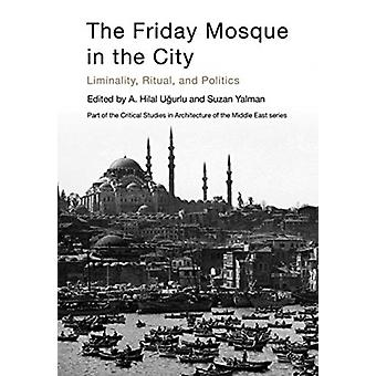 The Friday Mosque in the City by Series edited by Mohammad Gharipour & Series edited by Christiane Gruber & Edited by A Hilal Ugurlu & Edited by Suzan Yalman