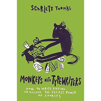 Monkeys with Typewriters  How to Write Fiction and Unlock the Secret Power of Stories by Scarlett Thomas