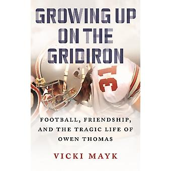 Growing Up on the Gridiron  Football Friendship and the Tragic Life of Owen Thomas by Vicki Mayk