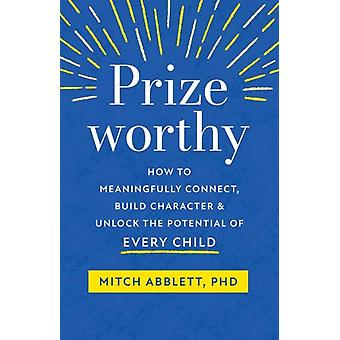 Prizeworthy  How to Meaningfully Connect Build Character and Unlock the Potential of Every Child by Mitch Abblett