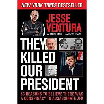 They Killed Our President  63 Reasons to Believe There Was a Conspiracy to Assassinate JFK by Jesse Ventura & With Dick Russell & With David Wayne