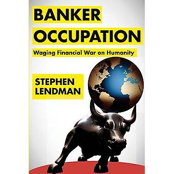 Banker Occupation - Waging Financial War on Humanity by Stephen Lendma