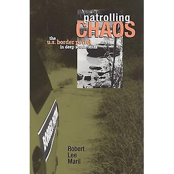 Patrolling Chaos - The U.S. Border Patrol in Deep South Texas by Rober