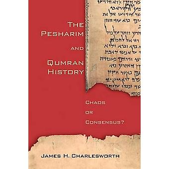 The Pesharim and Qumran History Chaos or Consensus by Charlesworth & James H.