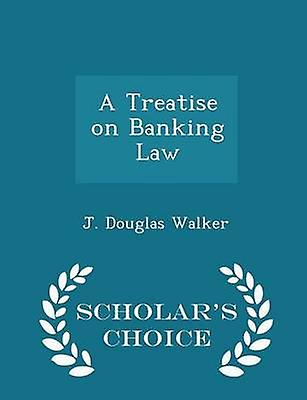 A Treatise on Banking Law  Scholars Choice Edition by Walker & J. Douglas