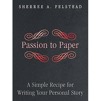 Passion to Paper A Simple Recipe for Writing Your Personal Story by Felstead & Sherree a.