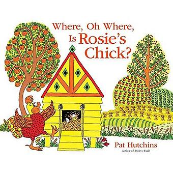 Where - Oh Where - Is Rosie's Chick? by Pat Hutchins - Pat Hutchins -