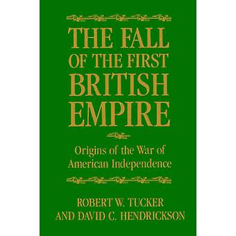 The Fall of the First British Empire Origins of the Wars of American Independence by Tucker & Robert W.