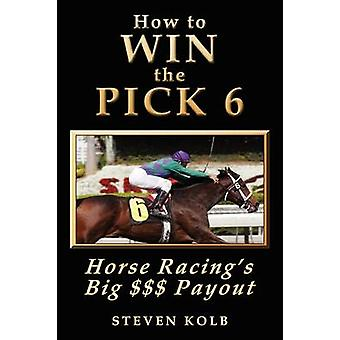 How to Win the Pick 6  Horse Racings Big  Payday by Kolb & Steven