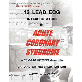 12 Lead ECG Interpretation in Acute Coronary Syndrome with Case Studies from the Cardiac Catheterization Lab by Ruppert & Wayne W