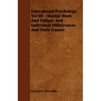 Educational Psychology Vol III  Mental Work and Fatigue and Individual Differences and Their Causes by Thorndike & Edward Lee