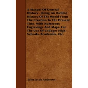 A Manual Of General History  Being An Outline History Of The World From The Creation To The Present Time. With Numerous Engravings And Maps. For The Use Of Colleges HighSchools Academies Etc. by Anderson & John Jacob